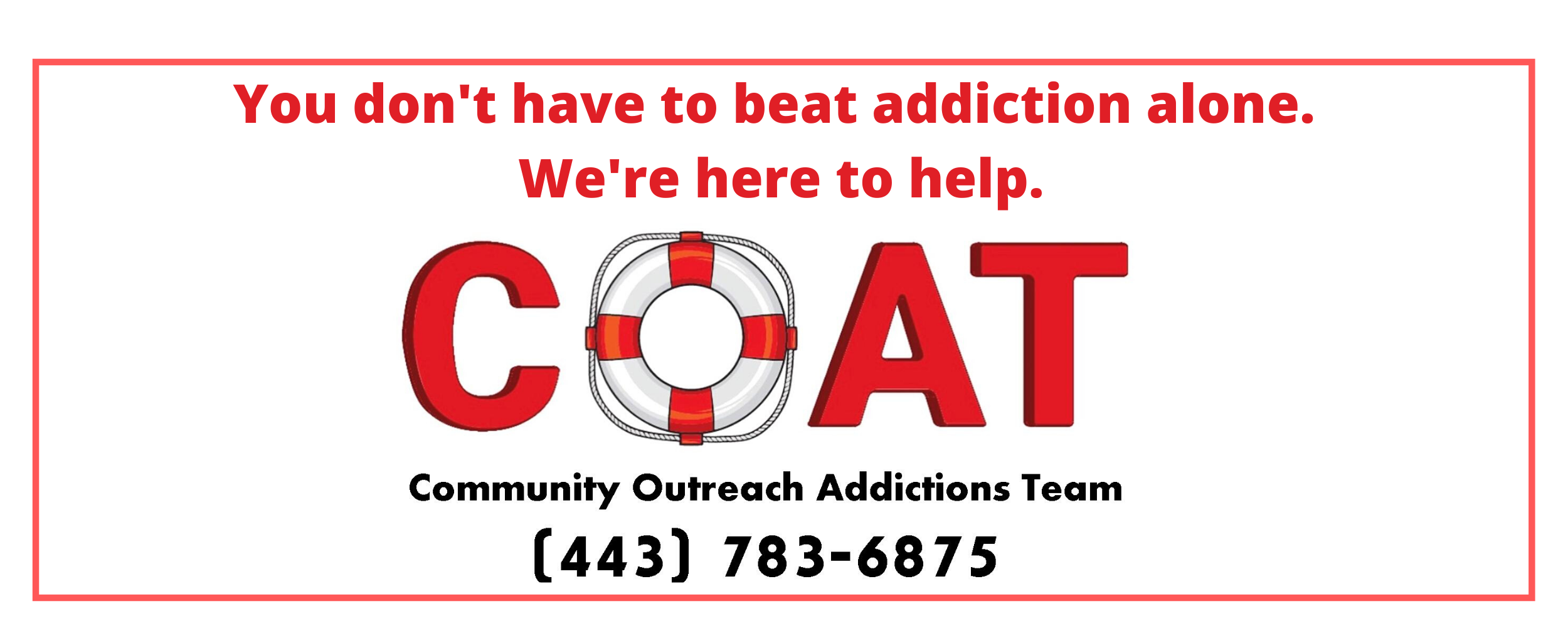 You don't have to beat addiction alone. Community Outreach Addictions Team 443-738-6875