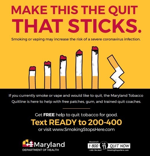 If you currently smoke of vape and would like to quit, the MD Tobacco Quitline is here to help with free patches, gum, and trained quit coaches Text READY to 200-400 visit www.SmokingStopsHere.com or call 1800 QUIT NOW